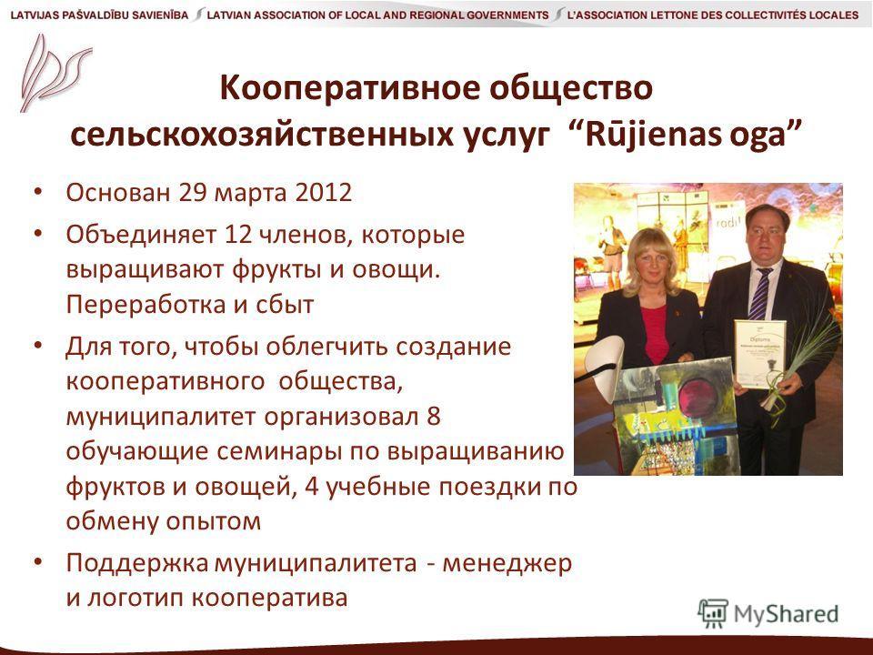 Kооперативное общество сельскохозяйственных услуг Rūjienas oga Основан 29 марта 2012 Объединяет 12 членов, которые выращивают фрукты и овощи. Переработкa и сбыт Для того, чтобы облегчить создание кооперативного общества, муниципалитет организовал 8 о
