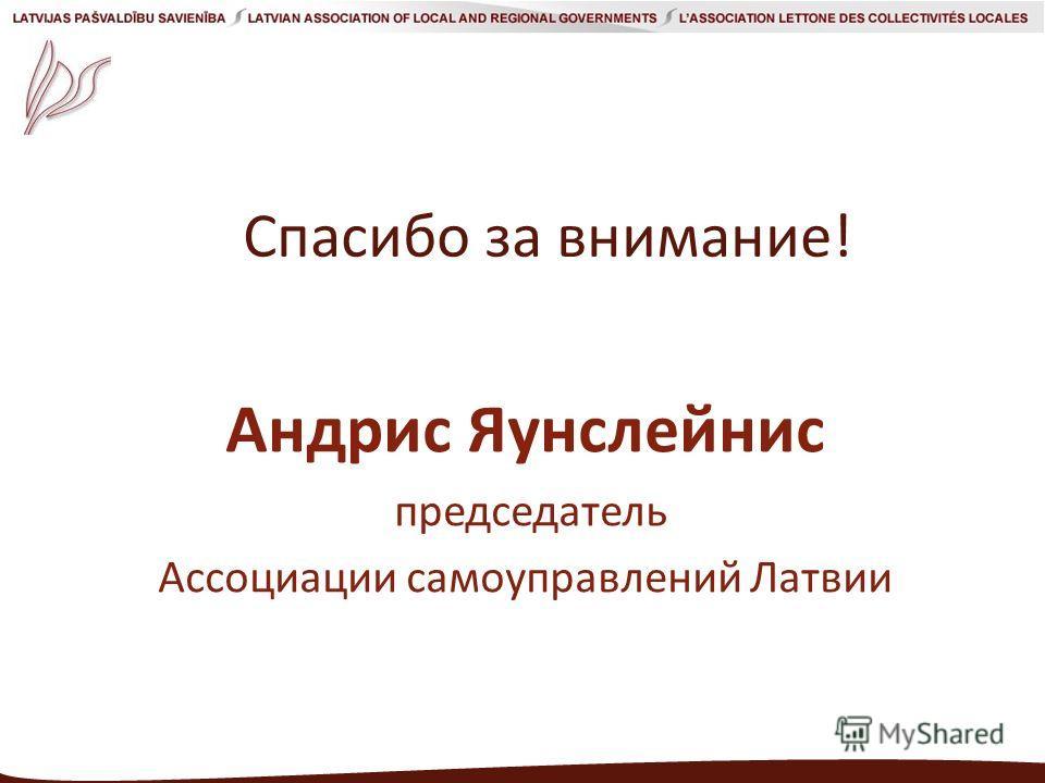 Спасибо за внимание! Андрис Яунслейнис председатель Aссоциации самоуправлений Латвии