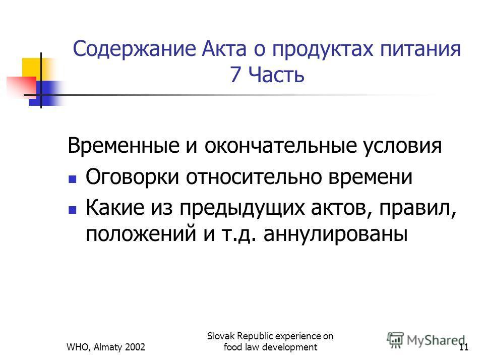 WHO, Almaty 2002 Slovak Republic experience on food law development11 Содержание Акта о продуктах питания 7 Часть Временные и окончательные условия Оговорки относительно времени Какие из предыдущих актов, правил, положений и т.д. аннулированы