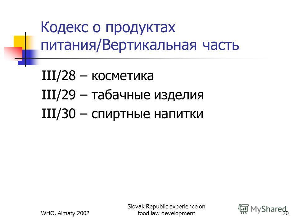 WHO, Almaty 2002 Slovak Republic experience on food law development20 Кодекс о продуктах питания/Вертикальная часть III/28 – косметика III/29 – табачные изделия III/30 – спиртные напитки