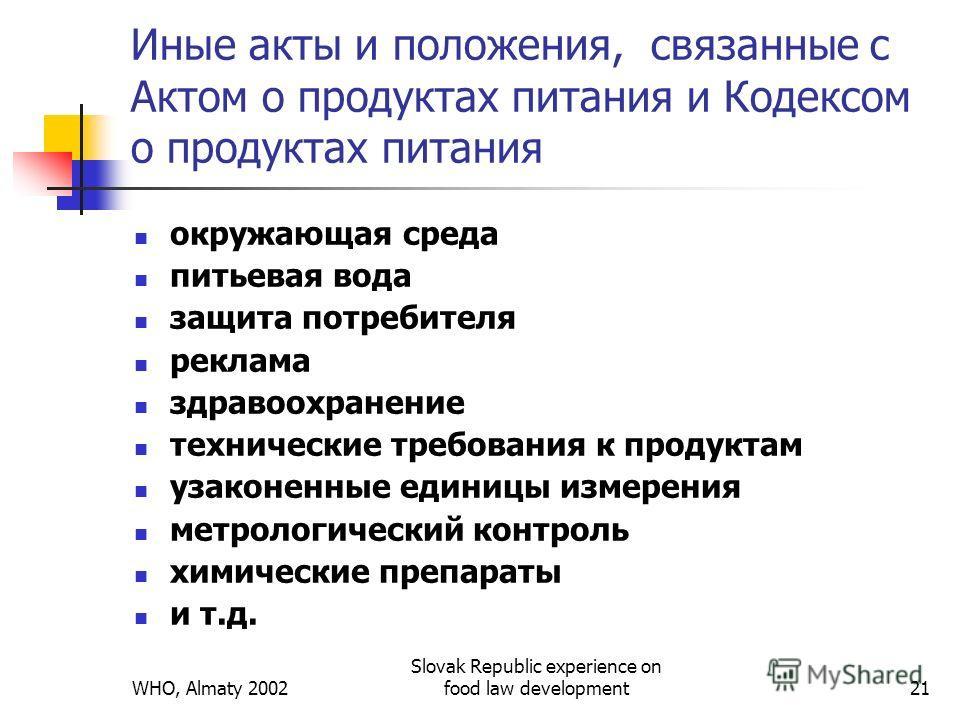 WHO, Almaty 2002 Slovak Republic experience on food law development21 Иные акты и положения, связанные с Актом о продуктах питания и Кодексом о продуктах питания окружающая среда питьевая вода защита потребителя реклама здравоохранение технические тр