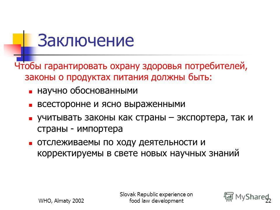 WHO, Almaty 2002 Slovak Republic experience on food law development22 Заключение Чтобы гарантировать охрану здоровья потребителей, законы о продуктах питания должны быть: научно обоснованными всесторонне и ясно выраженными учитывать законы как страны