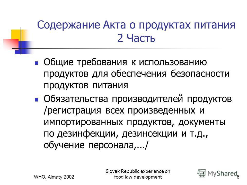 WHO, Almaty 2002 Slovak Republic experience on food law development6 Содержание Акта о продуктах питания 2 Часть Общие требования к использованию продуктов для обеспечения безопасности продуктов питания Обязательства производителей продуктов /регистр