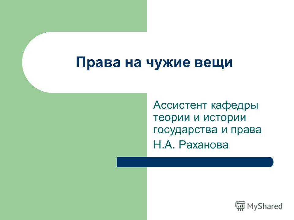 Права на чужие вещи Ассистент кафедры теории и истории государства и права Н.А. Раханова