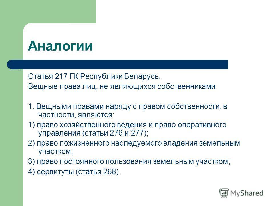 Аналогии Статья 217 ГК Республики Беларусь. Вещные права лиц, не являющихся собственниками 1. Вещными правами наряду с правом собственности, в частности, являются: 1) право хозяйственного ведения и право оперативного управления (статьи 276 и 277); 2)