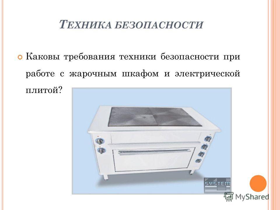 Т ЕХНИКА БЕЗОПАСНОСТИ Каковы требования техники безопасности при работе с жарочным шкафом и электрической плитой?