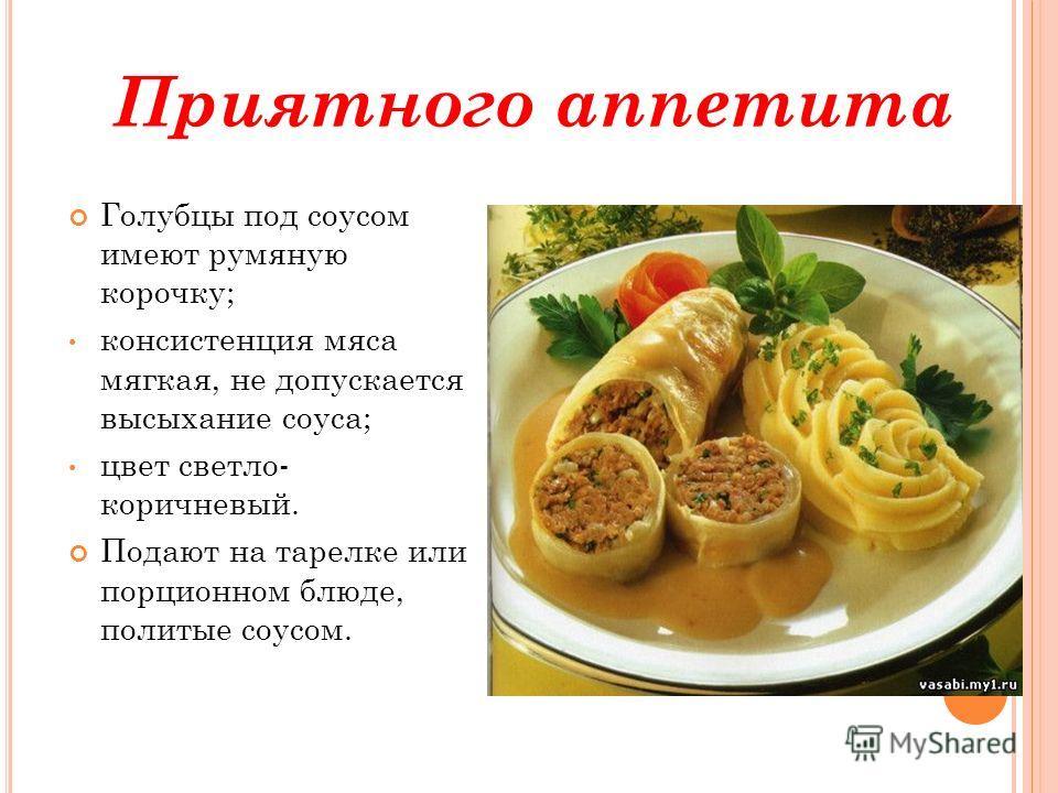 Приятного аппетита Голубцы под соусом имеют румяную корочку; консистенция мяса мягкая, не допускается высыхание соуса; цвет светло- коричневый. Подают на тарелке или порционном блюде, политые соусом.