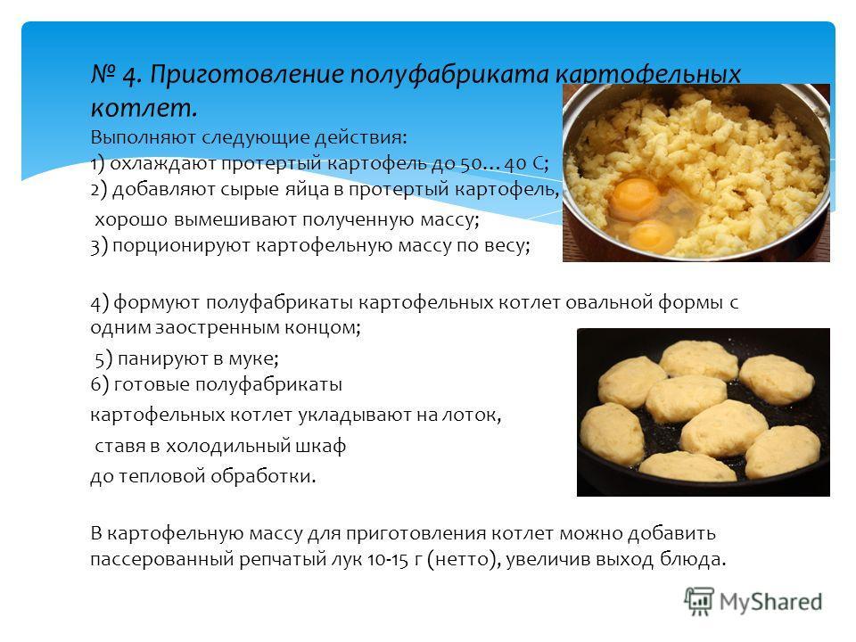 4. Приготовление полуфабриката картофельных котлет. Выполняют следующие действия: 1) охлаждают протертый картофель до 50…40 С; 2) добавляют сырые яйца в протертый картофель, хорошо вымешивают полученную массу; 3) порционируют картофельную массу по ве