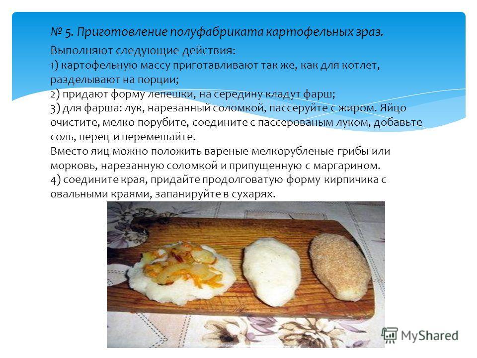 5. Приготовление полуфабриката картофельных зраз. Выполняют следующие действия: 1) картофельную массу приготавливают так же, как для котлет, разделывают на порции; 2) придают форму лепешки, на середину кладут фарш; 3) для фарша: лук, нарезанный солом