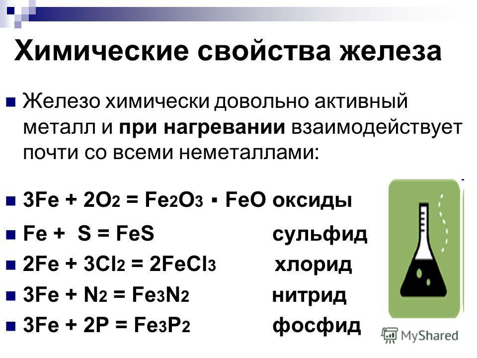 Химические свойства железа Железо химически довольно активный металл и при нагревании взаимодействует почти со всеми неметаллами: 3Fe + 2O 2 = Fe 2 O 3. FeO оксиды Fe + S = FeS сульфид 2Fe + 3Cl 2 = 2FeCl 3 хлорид 3Fe + N 2 = Fe 3 N 2 нитрид 3Fe + 2P