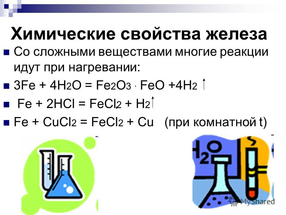 Химические свойства железа Со сложными веществами многие реакции идут при нагревании: 3Fe + 4H 2 O = Fe 2 O 3. FeO +4H 2 Fe + 2HCl = FeCl 2 + H 2 Fe + CuCl 2 = FeCl 2 + Cu (при комнатной t)