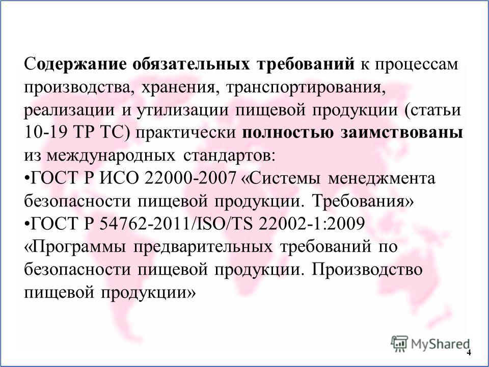 4 Содержание обязательных требований к процессам производства, хранения, транспортирования, реализации и утилизации пищевой продукции (статьи 10-19 ТР ТС) практически полностью заимствованы из международных стандартов: ГОСТ Р ИСО 22000-2007 «Системы