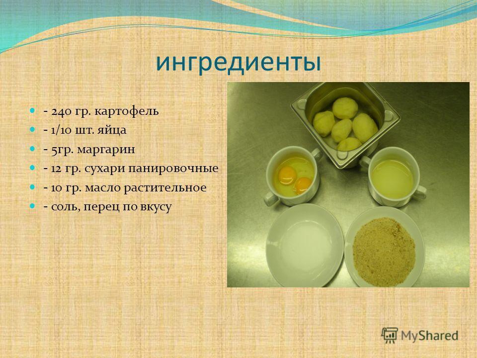 ингредиенты - 240 гр. картофель - 1/10 шт. яйца - 5 гр. маргарин - 12 гр. сухари панировочные - 10 гр. масло растительное - соль, перец по вкусу