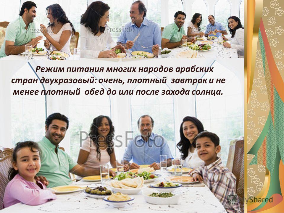 Режим питания многих народов арабских стран двухразовый: очень, плотный завтрак и не менее плотный обед до или после захода солнца.