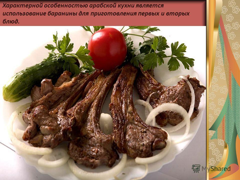 Характерной особенностью арабской кухни является использование баранины для приготовления первых и вторых блюд.