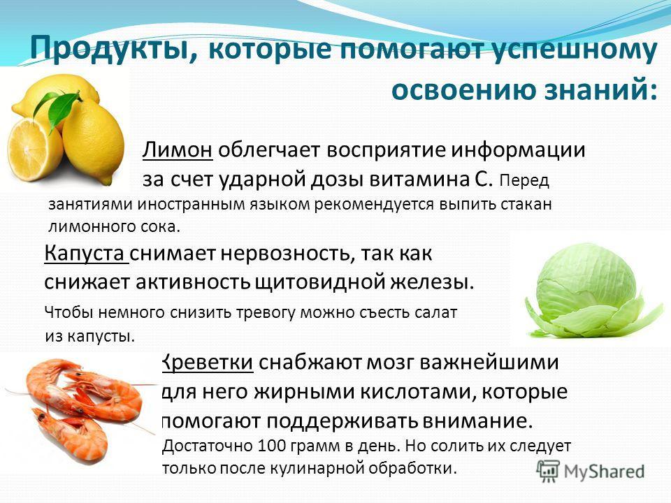 Продукты, которые помогают успешному освоению знаний: Лимон облегчает восприятие информации за счет ударной дозы витамина С. Перед занятиями иностранным языком рекомендуется выпить стакан лимонного сока. Капуста снимает нервозность, так как снижает а