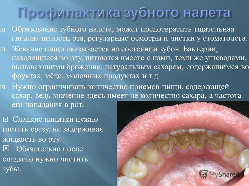 Образование зубного налета, может предотвратить тщательная гигиена полости рта, регулярные осмотры и чистки у стоматолога. Жевание пищи сказывается на состоянии зубов. Бактерии, находящиеся во рту, питаются вместе с нами, теми же углеводами, вызывающ