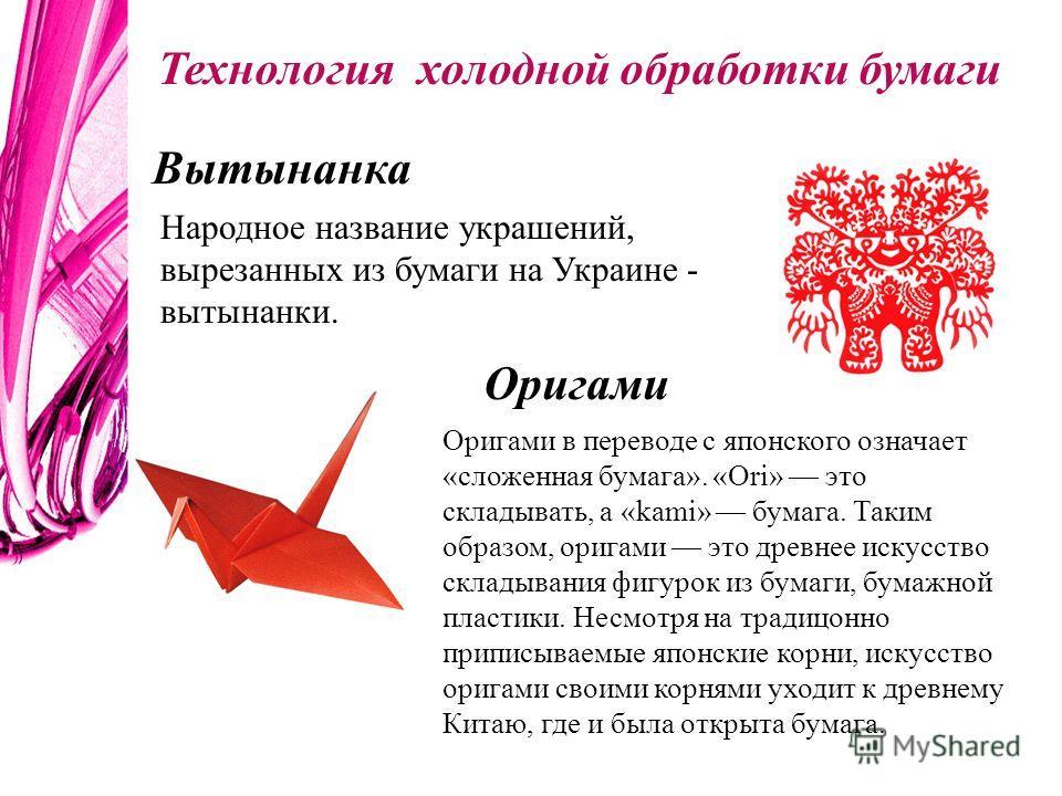 Вытынанка Народное название украшений, вырезанных из бумаги на Украине - вытынанки. Оригами Оригами в переводе с японского означает «сложенная бумага». «Ori» это складывать, а «kami» бумага. Таким образом, оригами это древнее искусство складывания фи