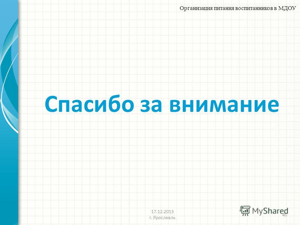 40 Организация питания воспитанников в МДОУ 17.12.2013 г. Ярославль Спасибо за внимание