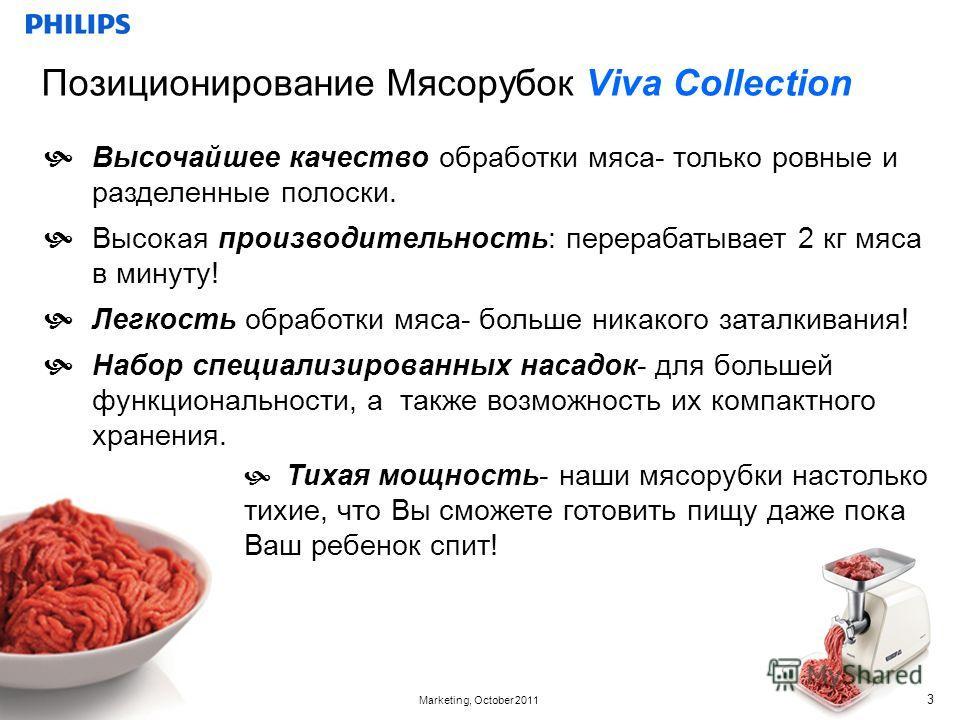 Confidential Marketing, October 2011 Позиционирование Мясорубок Viva Collection 3 Высочайшее качество обработки мяса- только ровные и разделенные полоски. Высокая производительность: перерабатывает 2 кг мяса в минуту! Легкость обработки мяса- больше