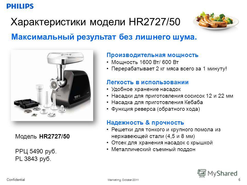 Confidential Marketing, October 2011 6 Характеристики модели HR2727/50 Модель HR2727/50 РРЦ 5490 руб. PL 3843 руб. Производительная мощность Мощность 1600 Вт/ 600 Вт Перерабатывает 2 кг мяса всего за 1 минуту! Легкость в использовании Удобное хранени