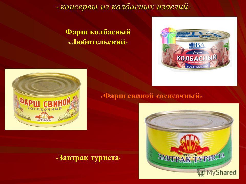 - консервы из колбасных изделий : Фарш колбасный « Любительский » « Завтрак туриста » « Фарш свиной сосисочный »