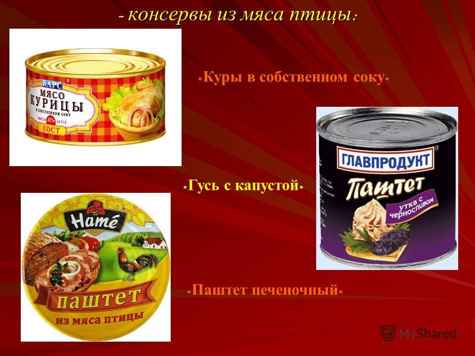 - консервы из мяса птицы : « Куры в собственном соку » « Гусь с капустой » « Паштет печеночный »