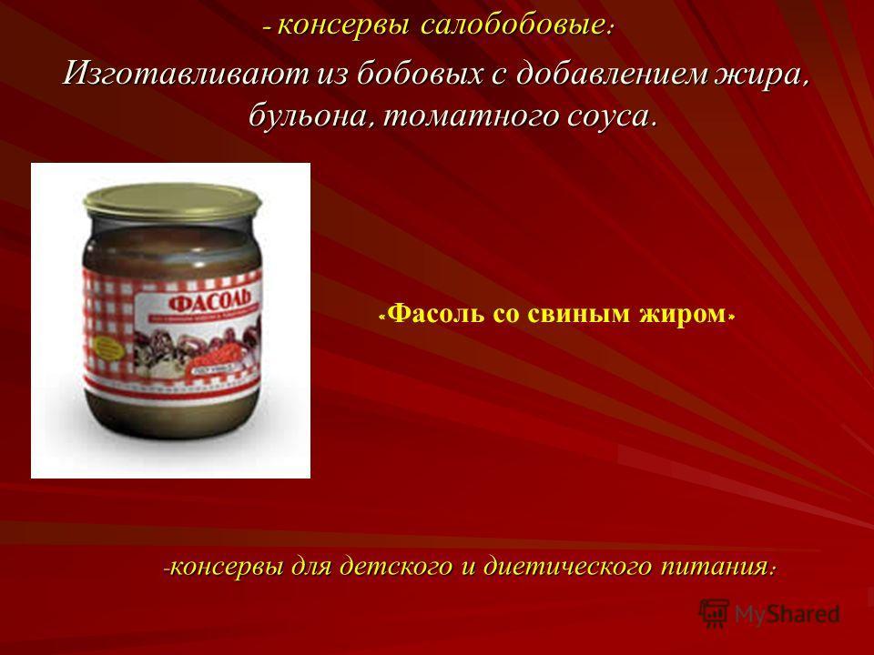 - консервы салобобовые : Изготавливают из бобовых с добавлением жира, бульона, томатного соуса. « Фасоль со свиным жиром » - консервы для детского и диетического питания :