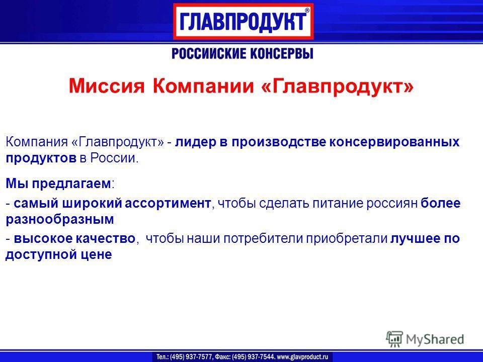 Миссия Компании «Главпродукт» Компания «Главпродукт» - лидер в производстве консервированных продуктов в России. Мы предлагаем: - самый широкий ассортимент, чтобы сделать питание россиян более разнообразным - высокое качество, чтобы наши потребители