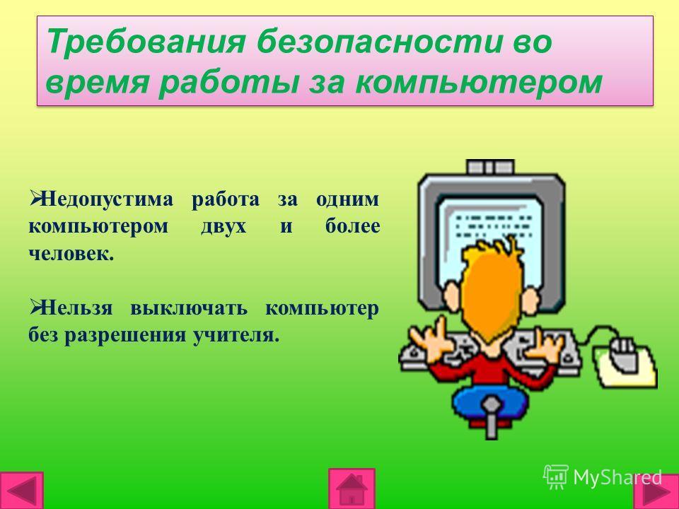 Требования безопасности во время работы за компьютером Недопустима работа за одним компьютером двух и более человек. Нельзя выключать компьютер без разрешения учителя.