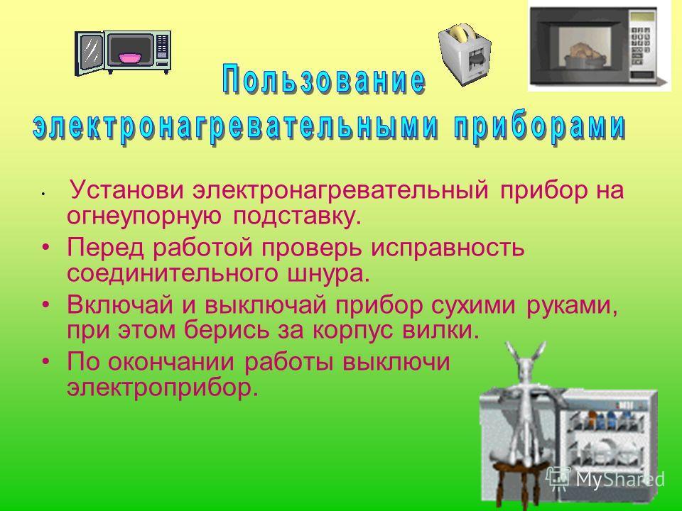 Установи электронагревательный прибор на огнеупорную подставку. Перед работой проверь исправность соединительного шнура. Включай и выключай прибор сухими руками, при этом берись за корпус вилки. По окончании работы выключи электроприбор.