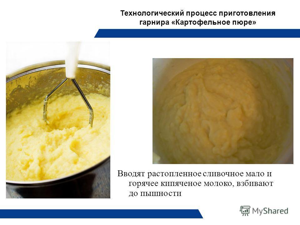 Технологический процесс приготовления гарнира «Картофельное пюре» Вводят растопленное сливочное мало и горячее кипяченое молоко, взбивают до пышности