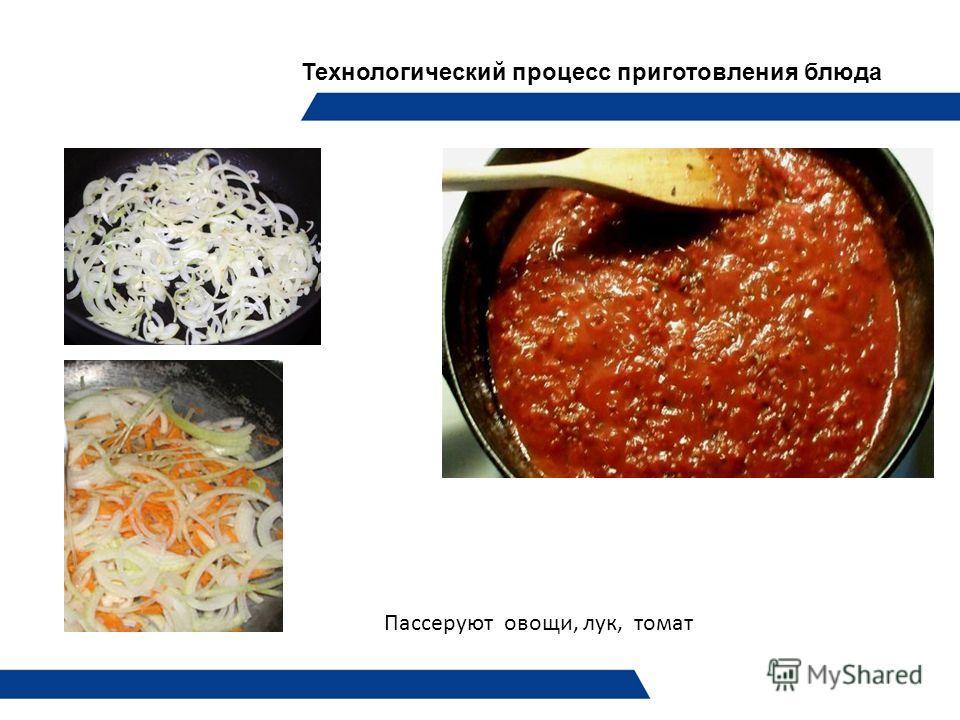 Технологический процесс приготовления блюда Пассеруют овощи, лук, томат
