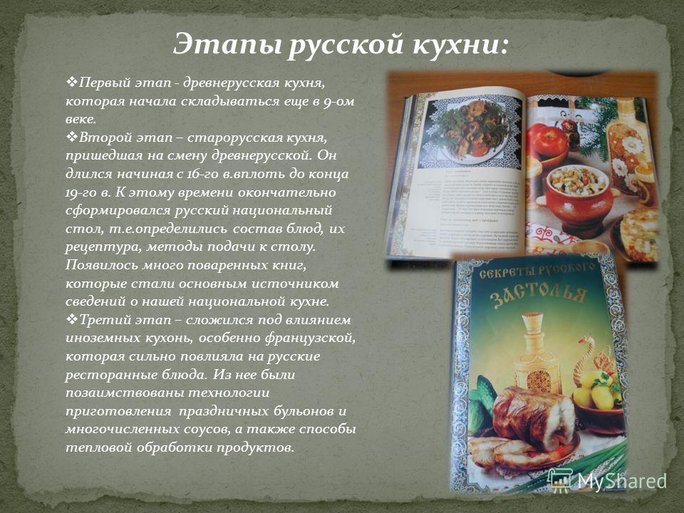 Этапы русской кухни: Первый этап - древнерусская кухня, которая начала складываться еще в 9-ом веке. Второй этап – старорусская кухня, пришедшая на смену древнерусской. Он длился начиная с 16-го в.вплоть до конца 19-го в. К этому времени окончательно