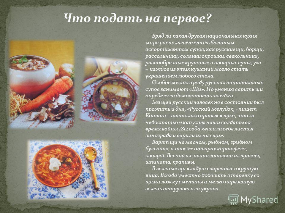 Что подать на первое? Вряд ли какая другая национальная кухня мира располагает столь богатым ассортиментом супов, как русские щи, борщи, рассольники, солянки окрошки, свекольники, разнообразные крупяные и овощные супы, уха – каждое из этих кушаний мо