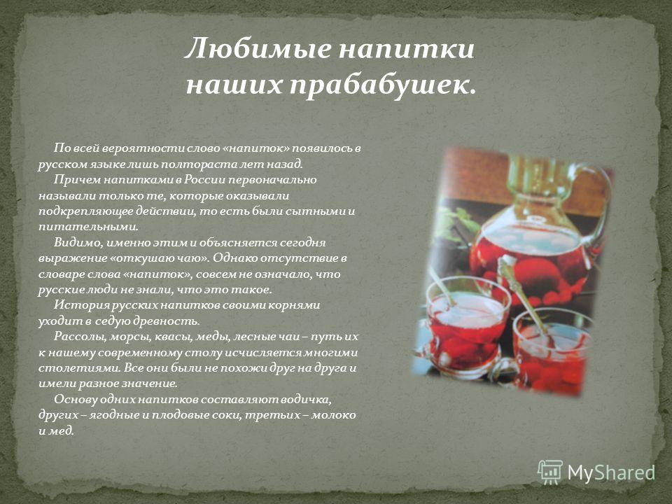 Любимые напитки наших прабабушек. По всей вероятности слово «напиток» появилось в русском языке лишь полтораста лет назад. Причем напитками в России первоначально называли только те, которые оказывали подкрепляющее действии, то есть были сытными и пи