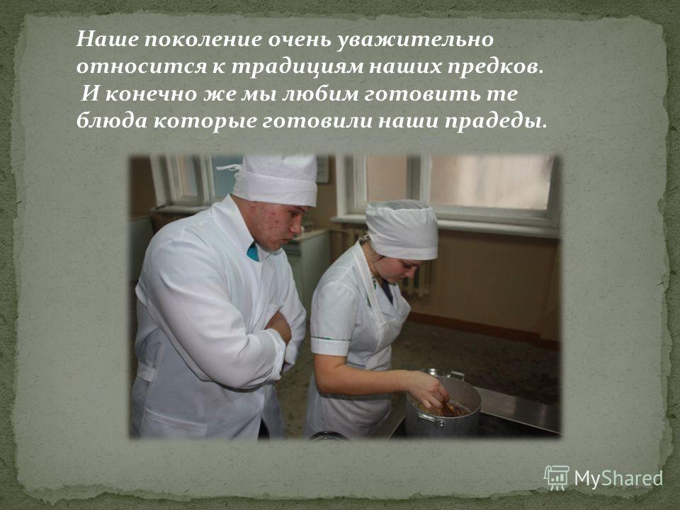 Наше поколение очень уважительно относится к традициям наших предков. И конечно же мы любим готовить те блюда которые готовили наши прадеды.