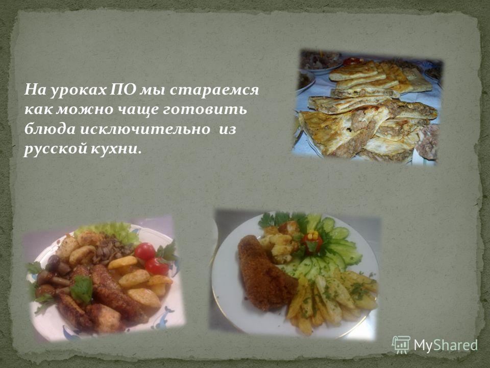 На уроках ПО мы стараемся как можно чаще готовить блюда исключительно из русской кухни.