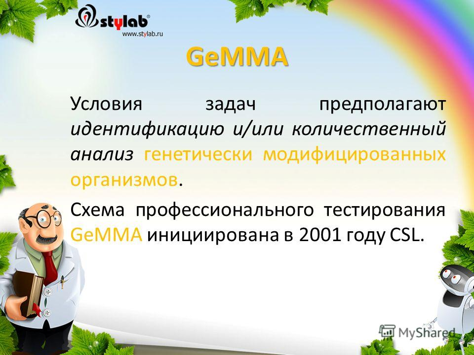 GeMMA Условия задач предполагают идентификацию и/или количественный анализ генетически модифицированных организмов. Схема профессионального тестирования GeMMA инициирована в 2001 году CSL.