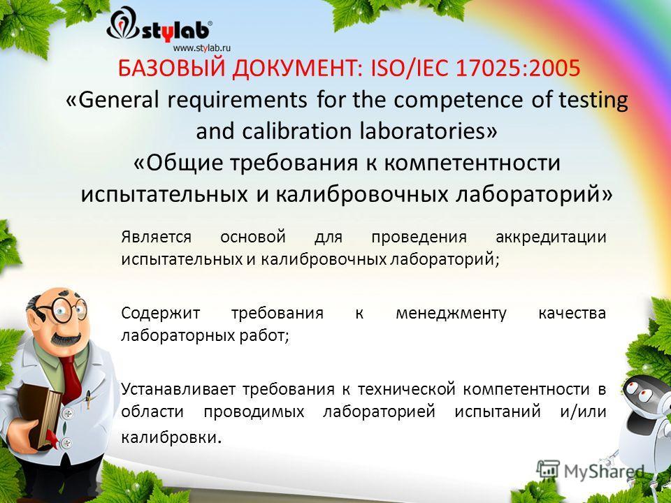 БАЗОВЫЙ ДОКУМЕНТ: ISO/IEC 17025:2005 «General requirements for the competence of testing and calibration laboratories» «Общие требования к компетентности испытательных и калибровочных лабораторий» Является основой для проведения аккредитации испытате