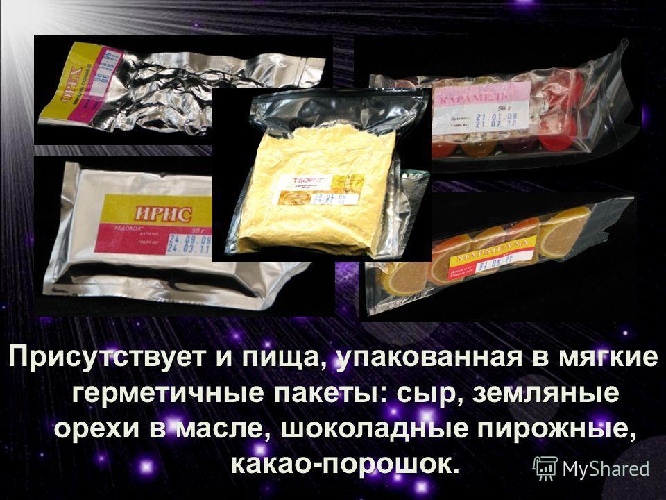 Присутствует и пища, упакованная в мягкие герметичные пакеты: сыр, земляные орехи в масле, шоколадные пирожные, какао-порошок.