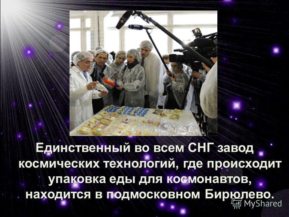Единственный во всем СНГ завод космических технологий, где происходит упаковка еды для космонавтов, находится в подмосковном Бирюлево.