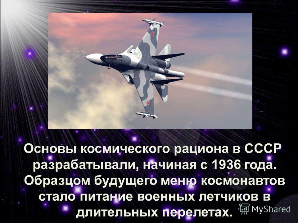 Основы космического рациона в СССР разрабатывали, начиная с 1936 года. Образцом будущего меню космонавтов стало питание военных летчиков в длительных перелетах. Основы космического рациона в СССР разрабатывали, начиная с 1936 года. Образцом будущего