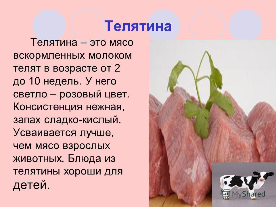 Телятина Телятина – это мясо вскормленных молоком телят в возрасте от 2 до 10 недель. У него светло – розовый цвет. Консистенция нежная, запах сладко-кислый. Усваивается лучше, чем мясо взрослых животных. Блюда из телятины хороши для детей.