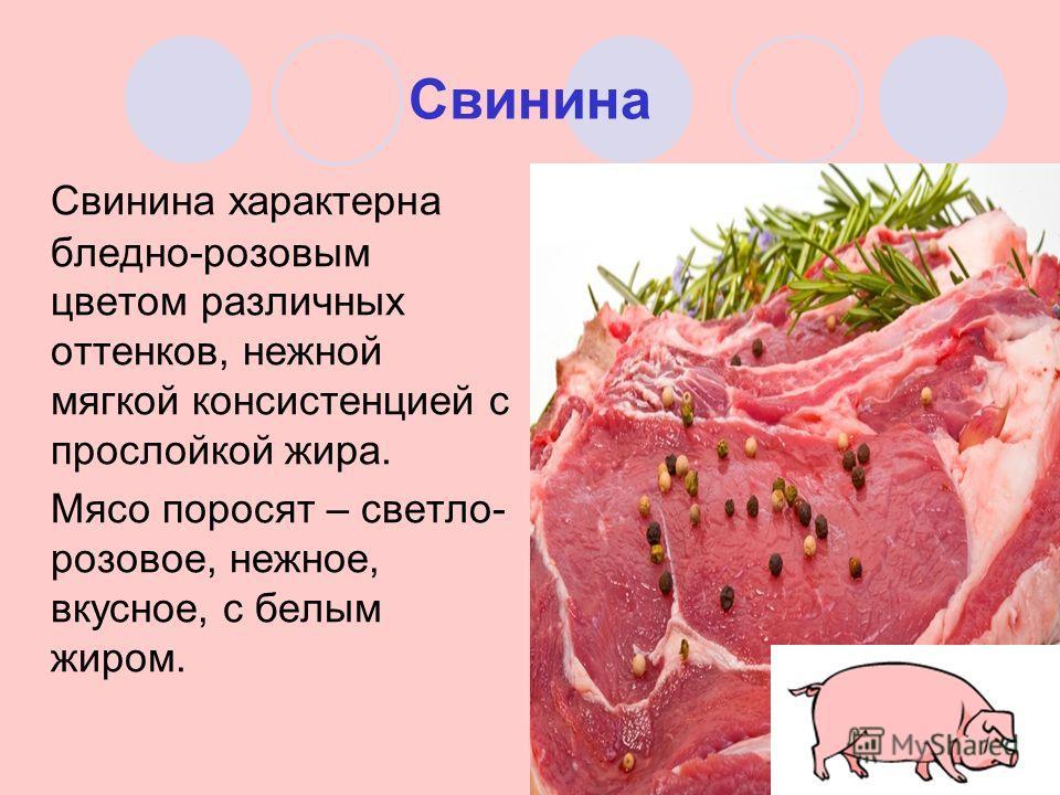 Свинина Свинина характерна бледно-розовым цветом различных оттенков, нежной мягкой консистенцией с прослойкой жира. Мясо поросят – светло- розовое, нежное, вкусное, с белым жиром.