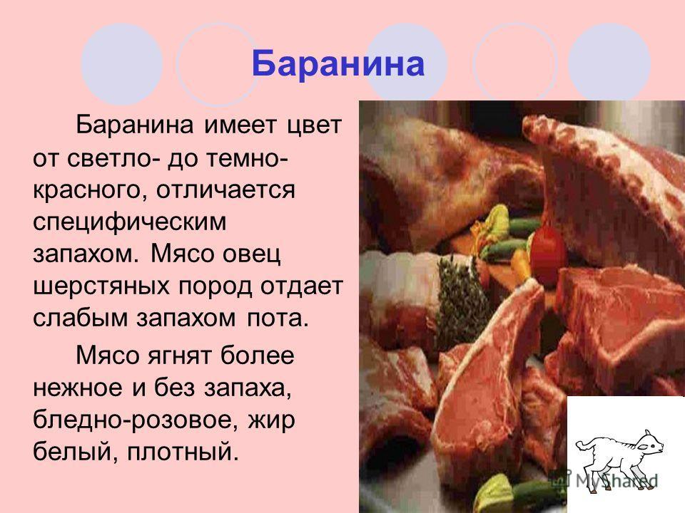 Баранина Баранина имеет цвет от светло- до темно- красного, отличается специфическим запахом. Мясо овец шерстяных пород отдает слабым запахом пота. Мясо ягнят более нежное и без запаха, бледно-розовое, жир белый, плотный.