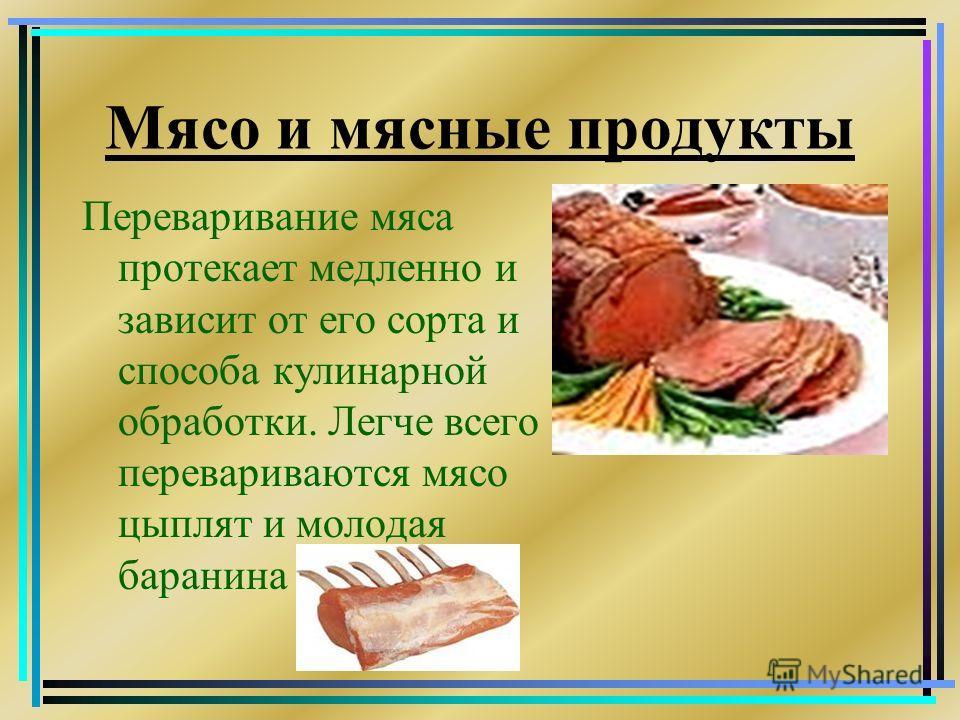 Мясо и мясные продукты Переваривание мяса протекает медленно и зависит от его сорта и способа кулинарной обработки. Легче всего перевариваются мясо цыплят и молодая баранина