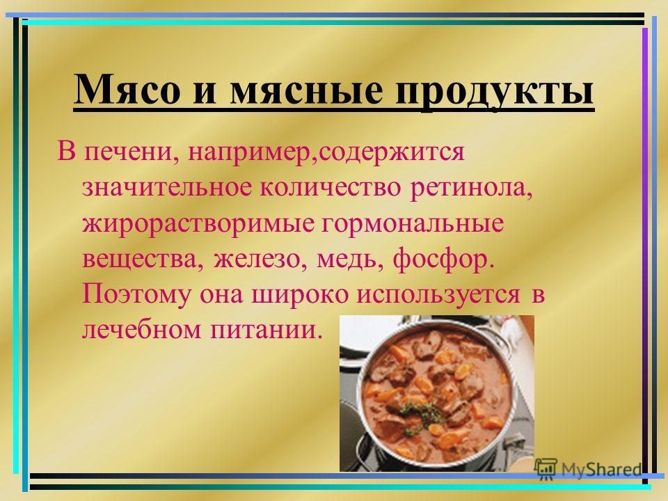 Мясо и мясные продукты В печени, например,содержится значительное количество ретинола, жирорастворимые гормональные вещества, железо, медь, фосфор. Поэтому она широко используется в лечебном питании.