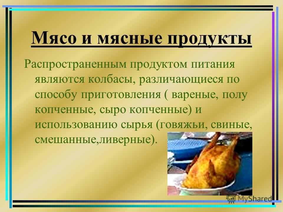 Мясо и мясные продукты Распространенным продуктом питания являются колбасы, различающиеся по способу приготовления ( вареные, полу копченные, сыро копченные) и использованию сырья (говяжьи, свиные, смешанные,ливерные).