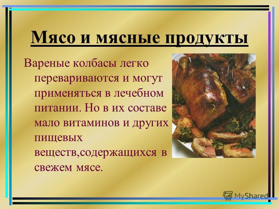 Мясо и мясные продукты Вареные колбасы легко перевариваются и могут применяться в лечебном питании. Но в их составе мало витаминов и других пищевых веществ,содержащихся в свежем мясе.